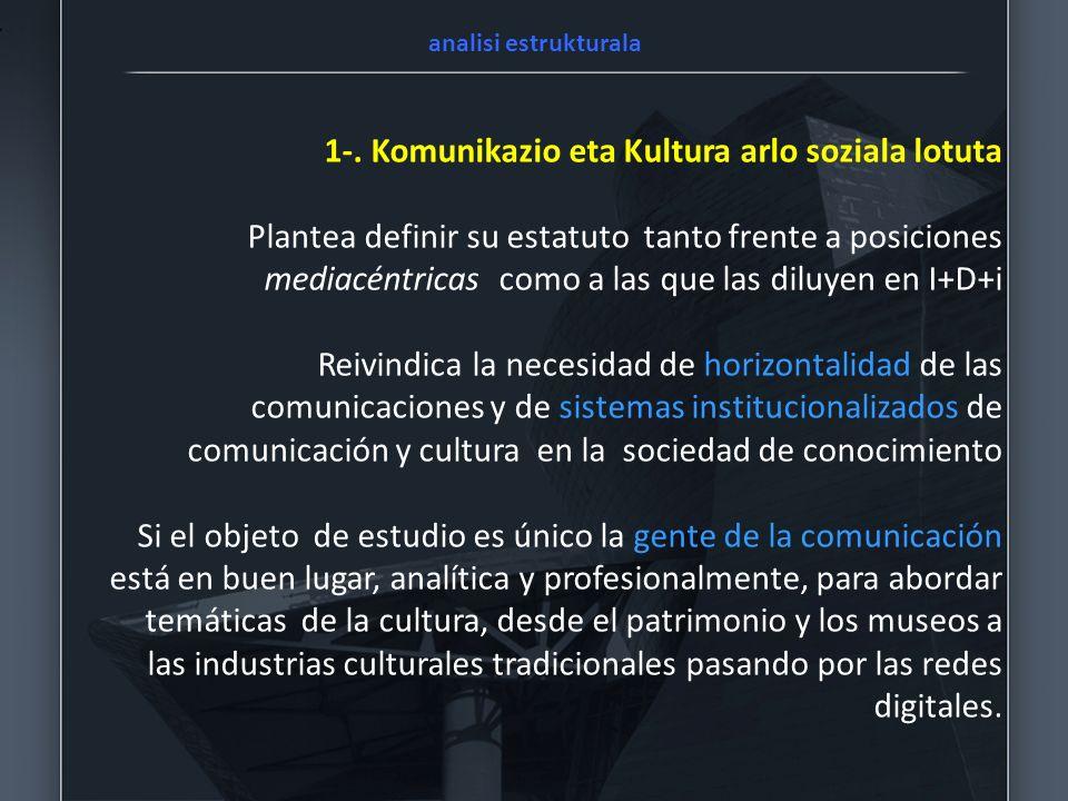 1-. Komunikazio eta Kultura arlo soziala lotuta Plantea definir su estatuto tanto frente a posiciones mediacéntricas como a las que las diluyen en I+D