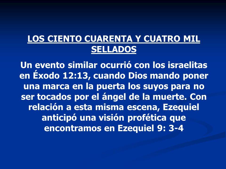 LOS CIENTO CUARENTA Y CUATRO MIL SELLADOS Un evento similar ocurrió con los israelitas en Éxodo 12:13, cuando Dios mando poner una marca en la puerta