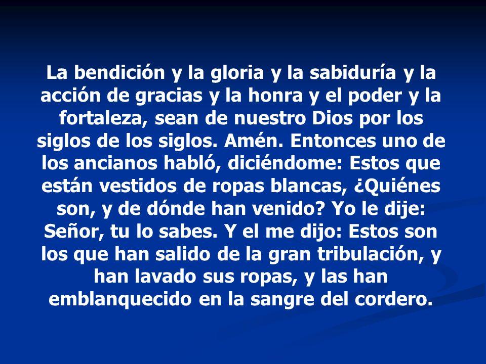 La bendición y la gloria y la sabiduría y la acción de gracias y la honra y el poder y la fortaleza, sean de nuestro Dios por los siglos de los siglos