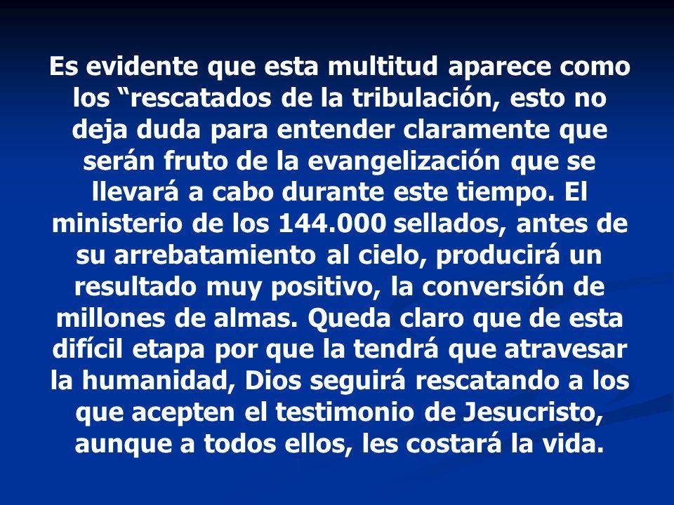 Es evidente que esta multitud aparece como los rescatados de la tribulación, esto no deja duda para entender claramente que serán fruto de la evangeli