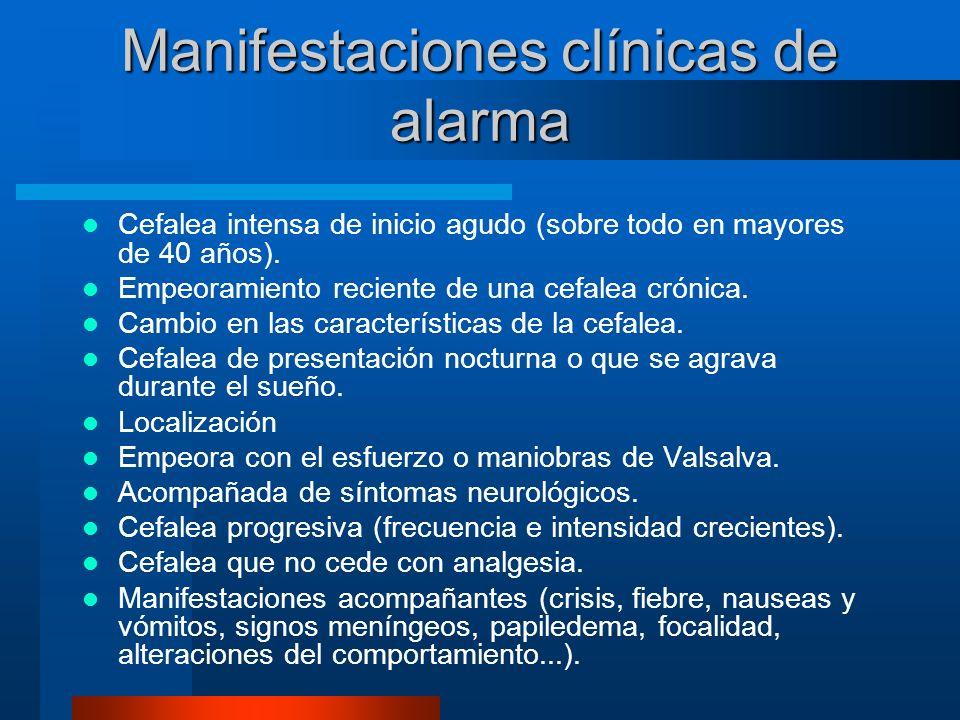 Manifestaciones clínicas de alarma Cefalea intensa de inicio agudo (sobre todo en mayores de 40 años). Empeoramiento reciente de una cefalea crónica.