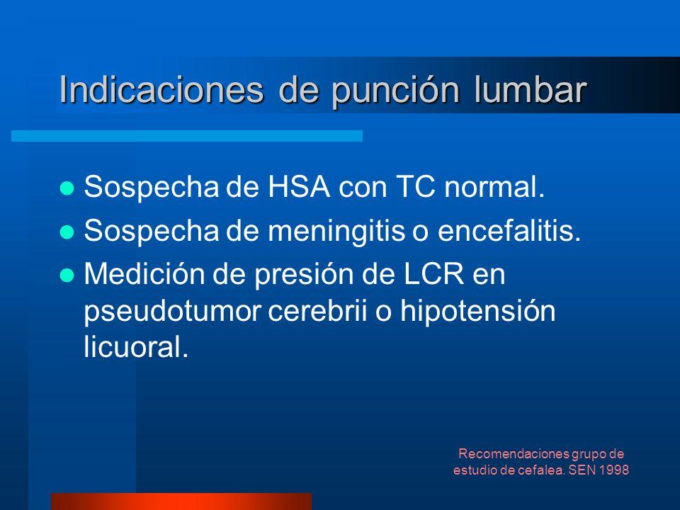 Indicaciones de punción lumbar Sospecha de HSA con TC normal. Sospecha de meningitis o encefalitis. Medición de presión de LCR en pseudotumor cerebrii