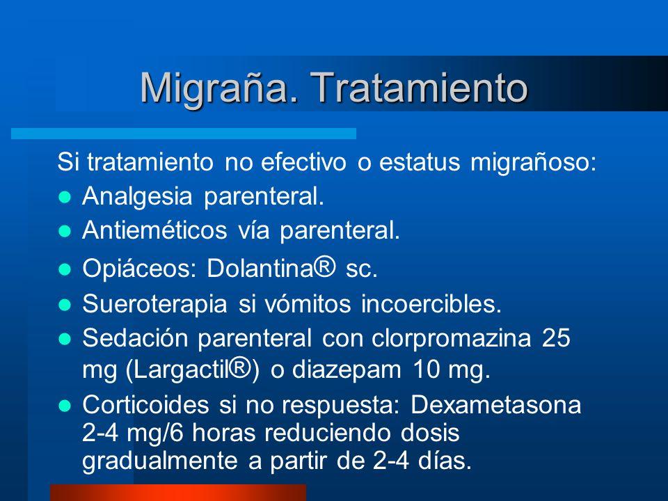 Migraña. Tratamiento Si tratamiento no efectivo o estatus migrañoso: Analgesia parenteral. Antieméticos vía parenteral. Opiáceos: Dolantina ® sc. Suer
