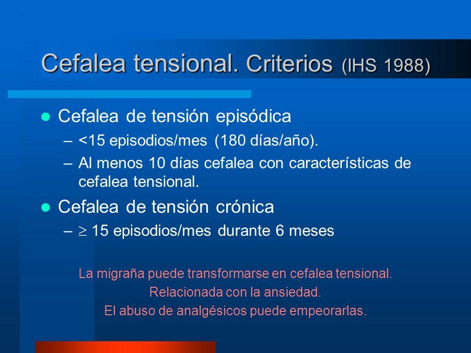 Cefalea tensional. Criterios (IHS 1988) Cefalea de tensión episódica –<15 episodios/mes (180 días/año). –Al menos 10 días cefalea con características