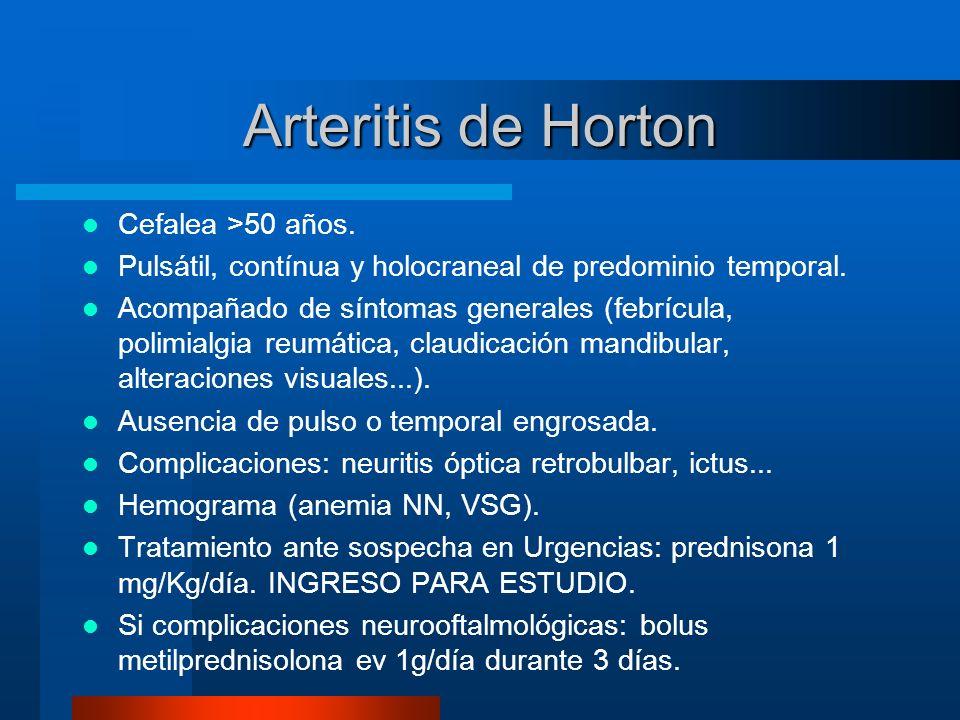 Arteritis de Horton Cefalea >50 años. Pulsátil, contínua y holocraneal de predominio temporal. Acompañado de síntomas generales (febrícula, polimialgi