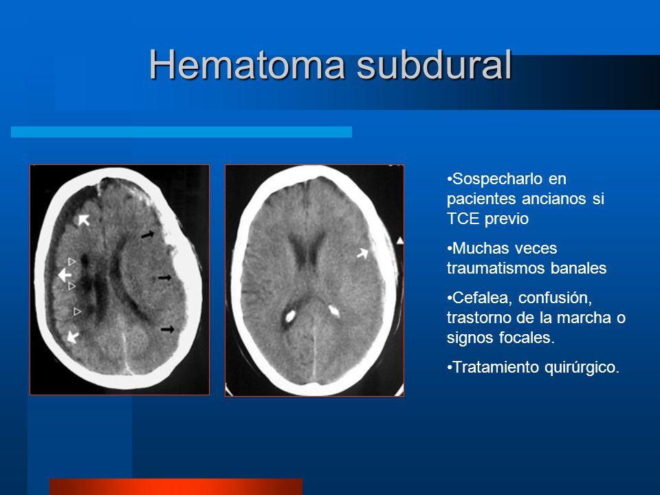 Hematoma subdural Sospecharlo en pacientes ancianos si TCE previo Muchas veces traumatismos banales Cefalea, confusión, trastorno de la marcha o signo