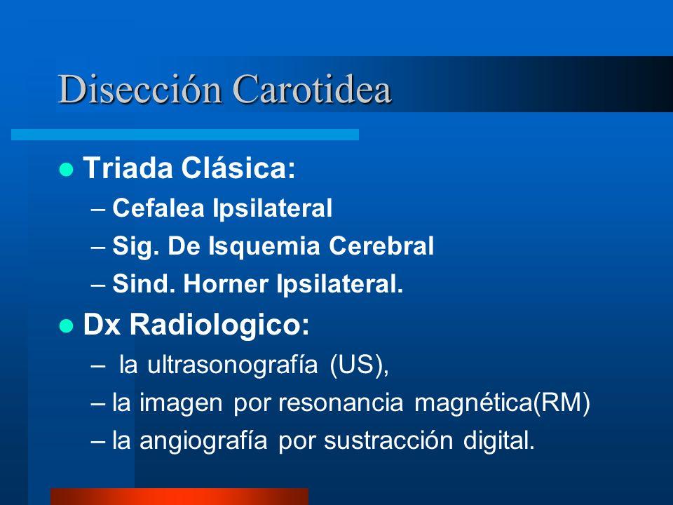 Disección Carotidea Triada Clásica: –Cefalea Ipsilateral –Sig. De Isquemia Cerebral –Sind. Horner Ipsilateral. Dx Radiologico: – la ultrasonografía (U