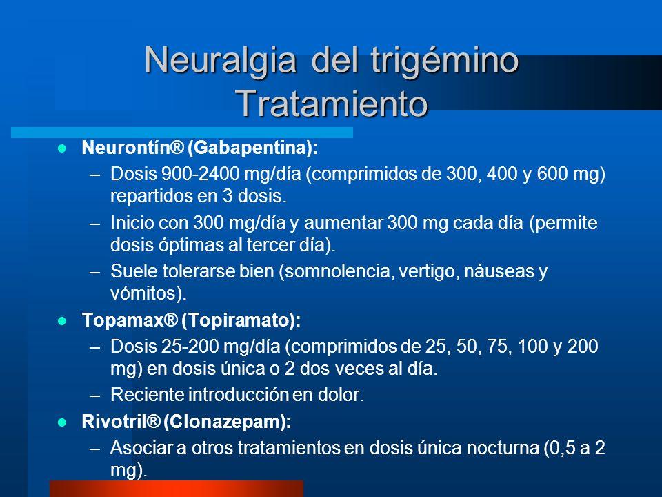 Neuralgia del trigémino Tratamiento Neurontín® (Gabapentina): –Dosis 900-2400 mg/día (comprimidos de 300, 400 y 600 mg) repartidos en 3 dosis. –Inicio