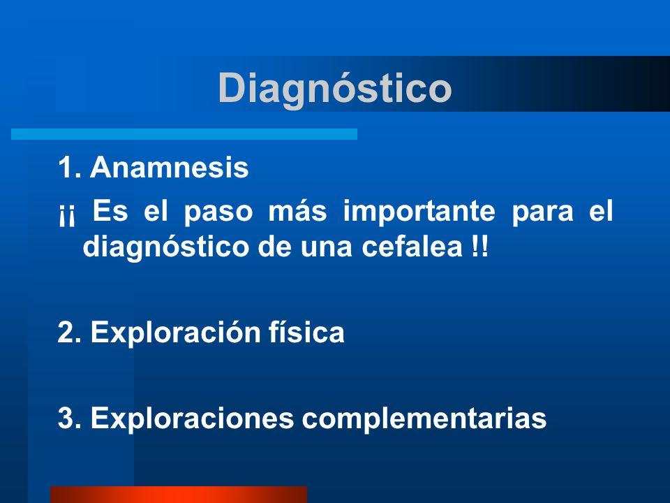 Diagnóstico 1. Anamnesis ¡¡ Es el paso más importante para el diagnóstico de una cefalea !! 2. Exploración física 3. Exploraciones complementarias