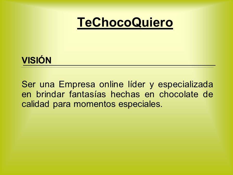 TeChocoQuiero VISIÓN Ser una Empresa online líder y especializada en brindar fantasías hechas en chocolate de calidad para momentos especiales.