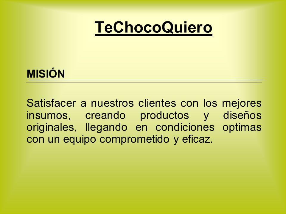 TeChocoQuiero MISIÓN Satisfacer a nuestros clientes con los mejores insumos, creando productos y diseños originales, llegando en condiciones optimas c