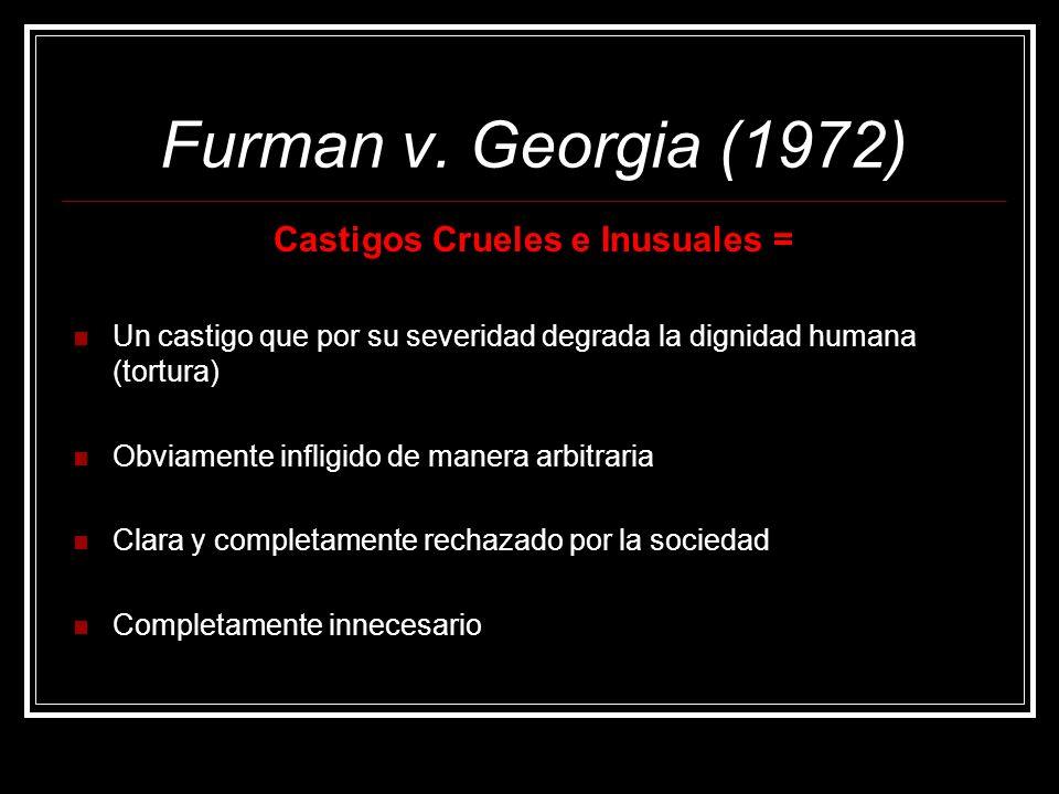 Furman v. Georgia (1972) Castigos Crueles e Inusuales = Un castigo que por su severidad degrada la dignidad humana (tortura) Obviamente infligido de m