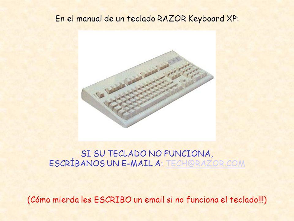 En el manual de un teclado RAZOR Keyboard XP: SI SU TECLADO NO FUNCIONA, ESCRÍBANOS UN E-MAIL A: TECH@RAZOR.COMTECH@RAZOR.COM (Cómo mierda les ESCRIBO un email si no funciona el teclado!!!)