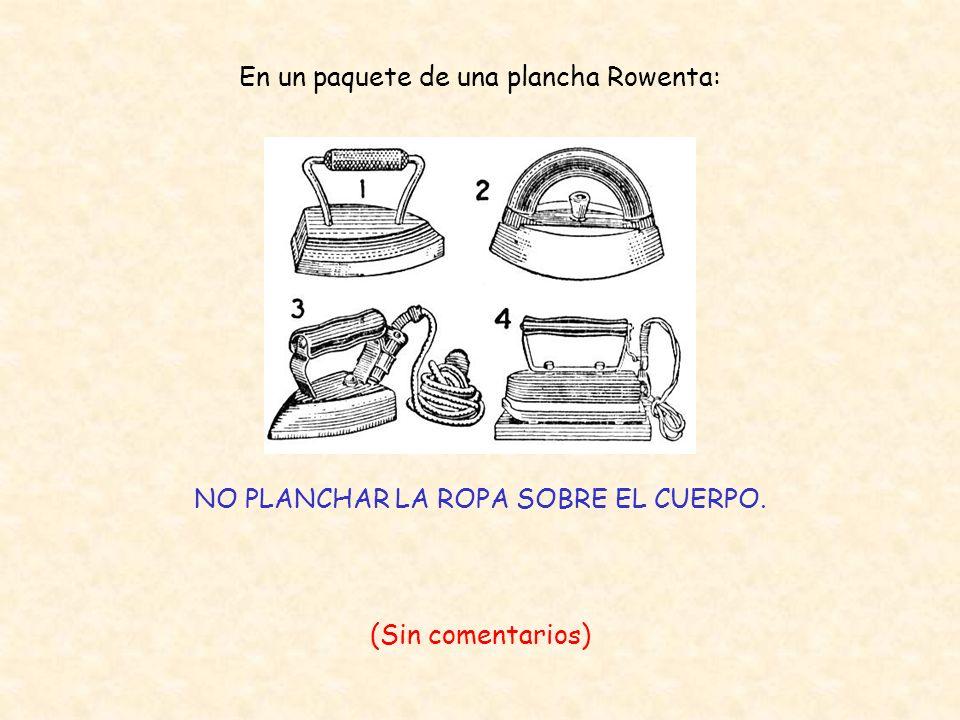 En un paquete de una plancha Rowenta: NO PLANCHAR LA ROPA SOBRE EL CUERPO. (Sin comentarios)