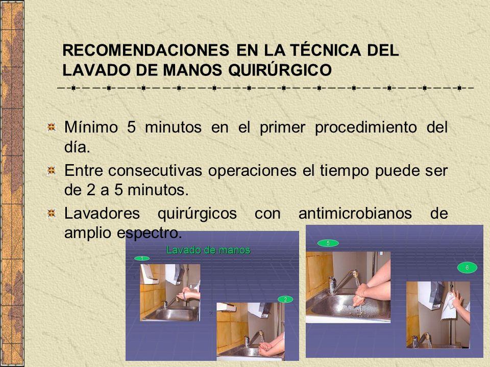 RECOMENDACIONES EN LA TÉCNICA DEL LAVADO DE MANOS QUIRÚRGICO Mínimo 5 minutos en el primer procedimiento del día. Entre consecutivas operaciones el ti