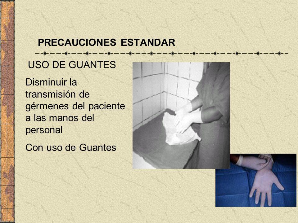 PRECAUCIONES ESTANDAR USO DE GUANTES Disminuir la transmisión de gérmenes del paciente a las manos del personal Con uso de Guantes
