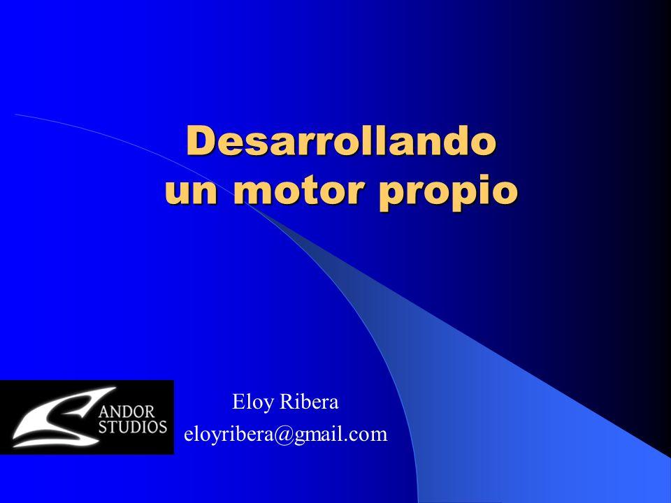 Desarrollando un motor propio Eloy Ribera eloyribera@gmail.com