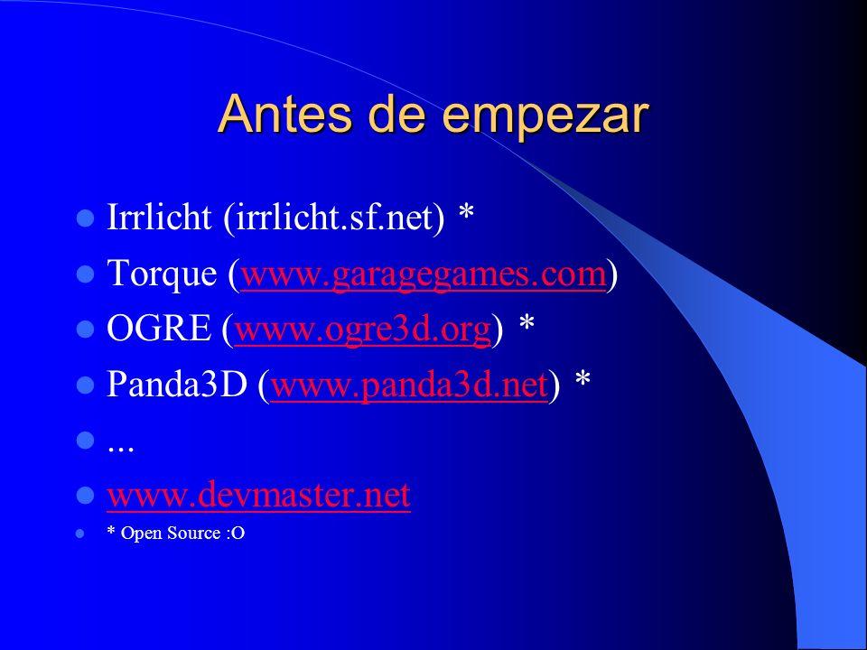 Antes de empezar Irrlicht (irrlicht.sf.net) * Torque (www.garagegames.com)www.garagegames.com OGRE (www.ogre3d.org) *www.ogre3d.org Panda3D (www.panda