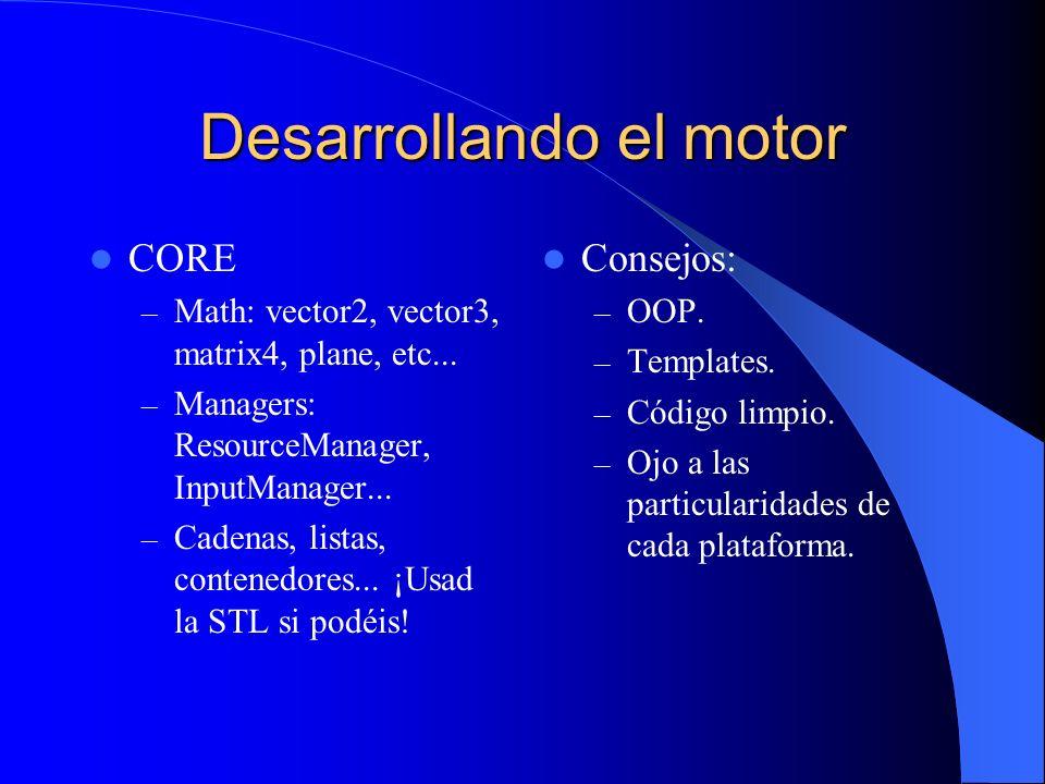 Desarrollando el motor CORE – Math: vector2, vector3, matrix4, plane, etc... – Managers: ResourceManager, InputManager... – Cadenas, listas, contenedo
