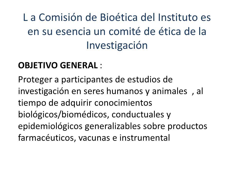 L a Comisión de Bioética del Instituto es en su esencia un comité de ética de la Investigación OBJETIVO GENERAL : Proteger a participantes de estudios