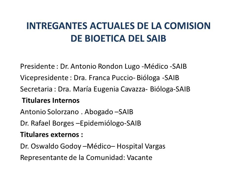 INTREGANTES ACTUALES DE LA COMISION DE BIOETICA DEL SAIB Presidente : Dr. Antonio Rondon Lugo -Médico -SAIB Vicepresidente : Dra. Franca Puccio- Biólo