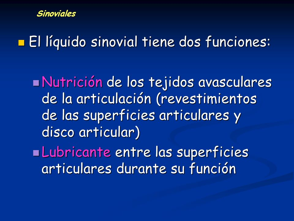 Sinoviales El líquido sinovial tiene dos funciones: El líquido sinovial tiene dos funciones: Nutrición de los tejidos avasculares de la articulación (