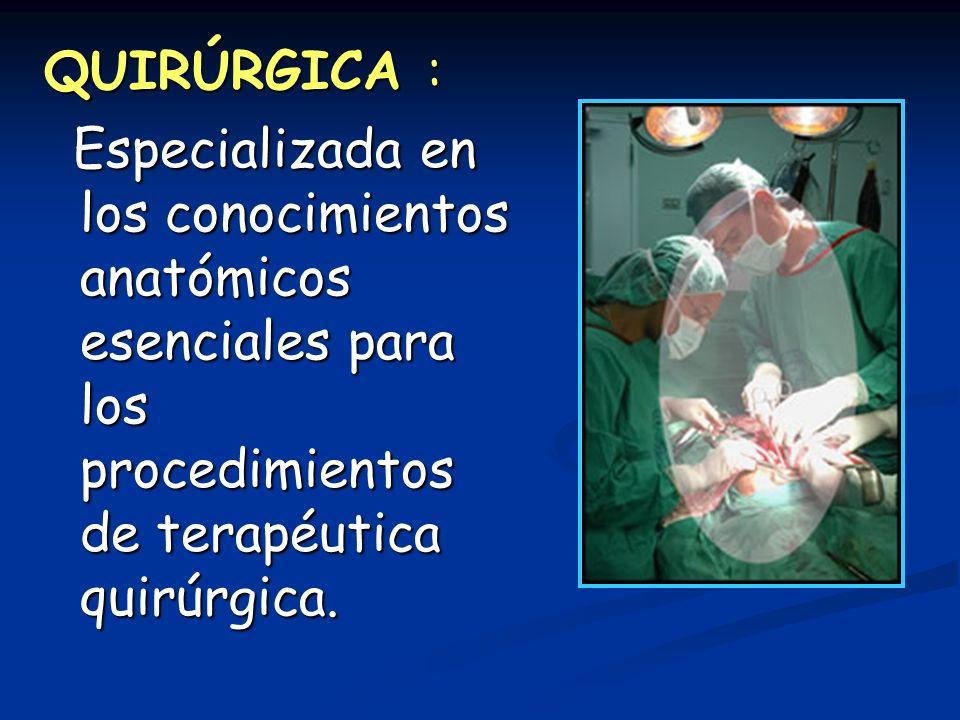 QUIRÚRGICA : Especializada en los conocimientos anatómicos esenciales para los procedimientos de terapéutica quirúrgica. Especializada en los conocimi