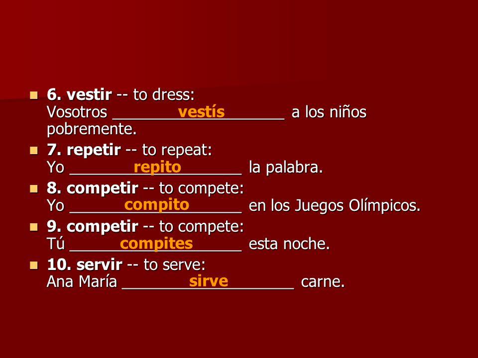 6. vestir -- to dress: Vosotros ____________________ a los niños pobremente. 6. vestir -- to dress: Vosotros ____________________ a los niños pobremen