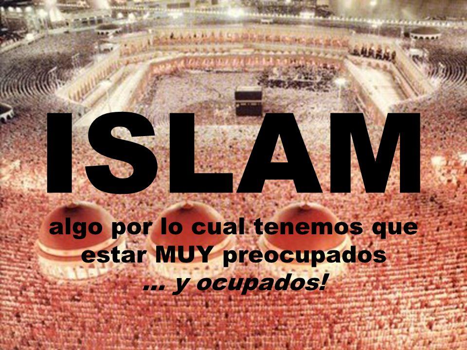ISLAM algo por lo cual tenemos que estar MUY preocupados... y ocupados!