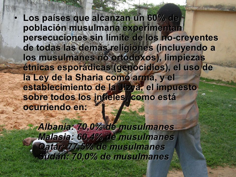 Los países que alcanzan un 60% de población musulmana experimentan persecuciones sin límite de los no-creyentes de todas las demás religiones (incluye