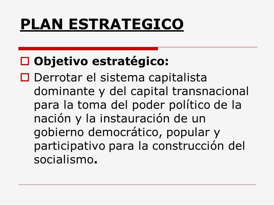 PLAN ESTRATEGICO Objetivo estratégico: Derrotar el sistema capitalista dominante y del capital transnacional para la toma del poder político de la nación y la instauración de un gobierno democrático, popular y participativo para la construcción del socialismo.