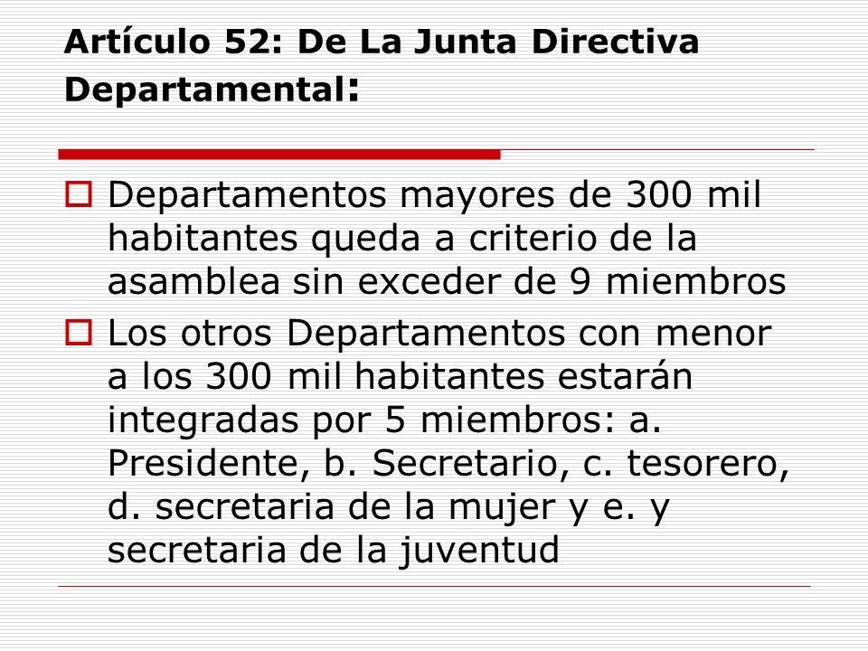 Artículo 52: De La Junta Directiva Departamental : Departamentos mayores de 300 mil habitantes queda a criterio de la asamblea sin exceder de 9 miembros Los otros Departamentos con menor a los 300 mil habitantes estarán integradas por 5 miembros: a.