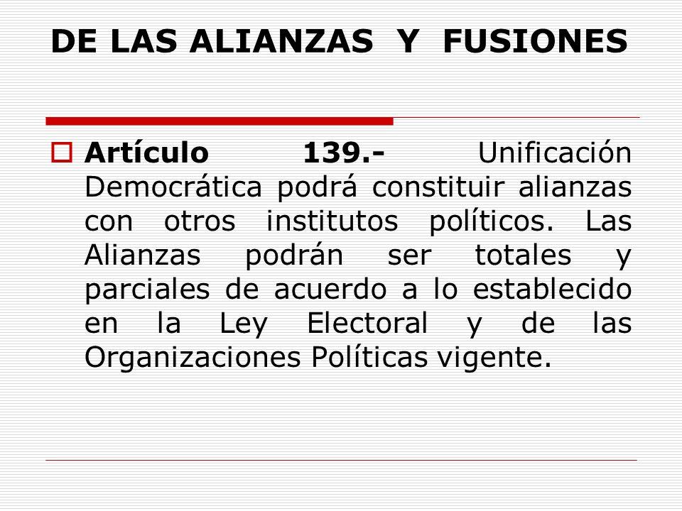 DE LAS ALIANZAS Y FUSIONES Artículo 139.- Unificación Democrática podrá constituir alianzas con otros institutos políticos.