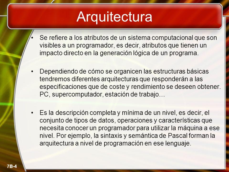 7B-4 Arquitectura Se refiere a los atributos de un sistema computacional que son visibles a un programador, es decir, atributos que tienen un impacto