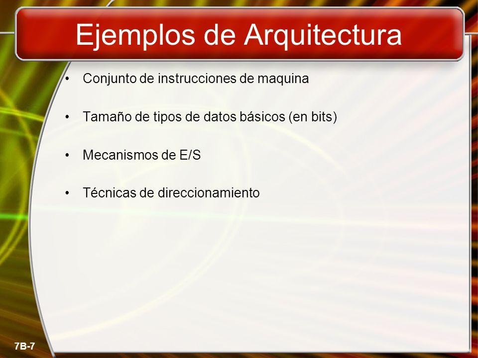 7B-7 Ejemplos de Arquitectura Conjunto de instrucciones de maquina Tamaño de tipos de datos básicos (en bits) Mecanismos de E/S Técnicas de direcciona