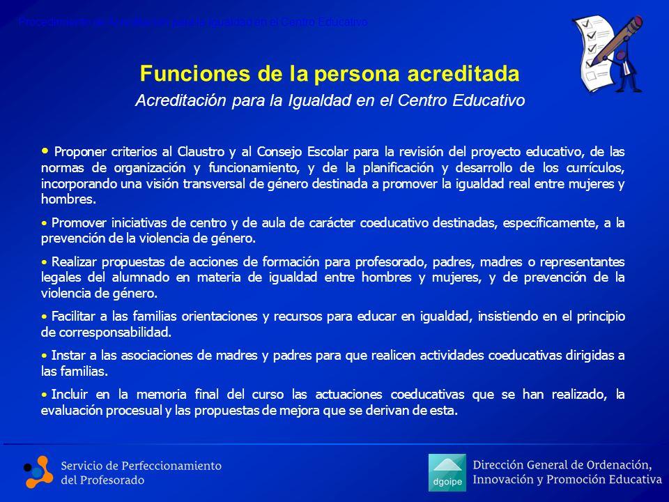 Funciones de la persona acreditada Acreditación para la Igualdad en el Centro Educativo Proponer criterios al Claustro y al Consejo Escolar para la re
