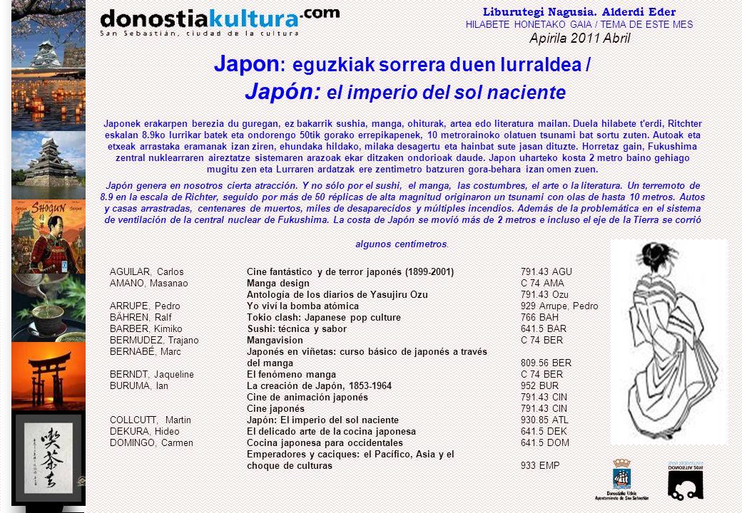 GARNIER, CatherineEl japonés sin esfuerzo: método cotidiano Assimil809.56 GAR GOIKOLEA, Jon Japoniar ideogramak: japoniera ikasteko modurik errazena euskaldunontzat809.56 GOI Grabados japoneses76 GRA GRAVETT, Paul Manga: la era del nuevo cómicC 74 GRA HIRAYAMA, Hakuko La Aguada japonesa sumi-e75 HIR Japón [DVD]915 JAP Japón 915(036) JAP Japonés: guías de conversación esencial para el viajero809.56 JAP Japonés para el viajero809.56 JAP KOYAMA-RICHARD, Brigitte Mil años de mangaC 74 KOY KURIHARA, Harumi Cocina japonesa casera641.5 KUR MARTINEZ, Moisés Japón915(036) JAP Lo mejor de Japón915(036) JAP El mundo en guerra : la ocupación; Japón [DVD]940 MUN MOLINÉ, Alfons El gran libro de los mangaC 74 MOL NEUMAN, Tony El masaje sentado: el arte japonés de la aupresión615 NEU NITSCHKE, Günter El jardín japonés712 NIT PALLETT, Steven Sushi: de la A a la Z: paso a paso641.5 PAL Patrimonio de la humanidad [DVD]915 PAT El principio del fin: tendencias y efectivos del novísimo cine japonés791.43 PRI RICHIE, Donald Cien años de cine japonés791.43 RIC RUBIO, Carlos Claves y textos de la literatura japonesa895.6 RUB SANTIAGO, José Andrés Manga: del cuadro flotante a la viñeta japonesaC 74 SAN Los secretos del sushi [DVD]641.5 SEC Tokio, Kioto915(036) JAP Tokio y Kioto915(036) TOK VASSALLO, JodySushi, sashimi, yakitori y 60 recetas básicas de la cocina japonesa641.5 VAS VECCHIA, Stefano Arte chino y japonés7.03 VEC WHITTAKER, Clio Mitología asiática29 WHI