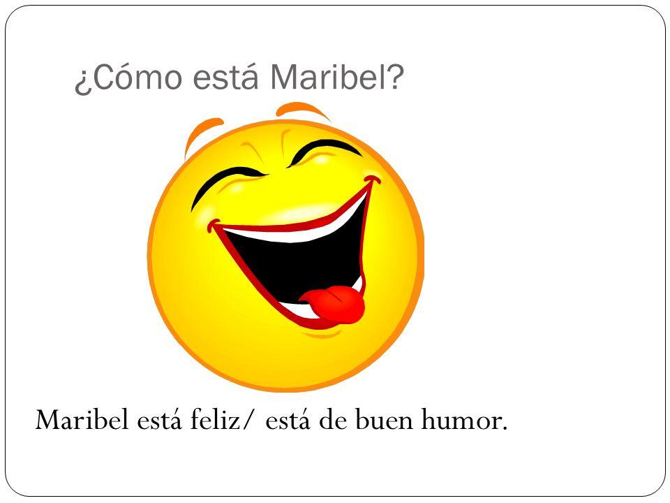 ¿Cómo está Maribel? Maribel está feliz/ está de buen humor.