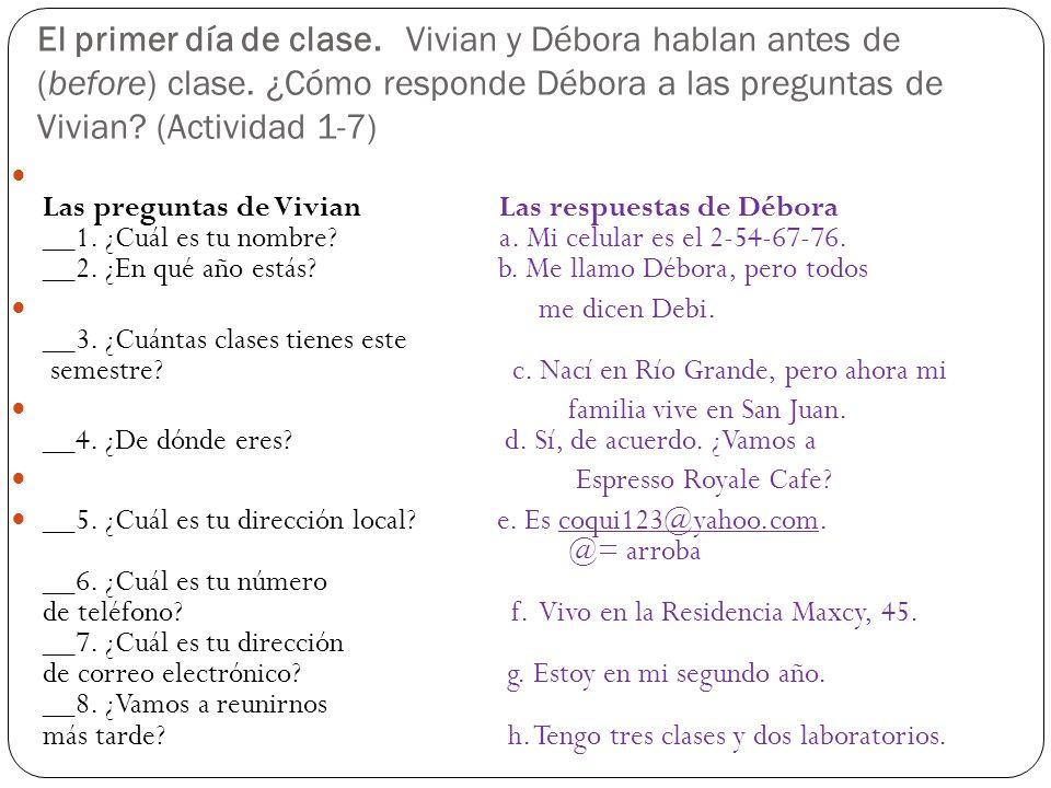El primer día de clase. Vivian y Débora hablan antes de (before) clase. ¿Cómo responde Débora a las preguntas de Vivian? (Actividad 1-7) Las preguntas