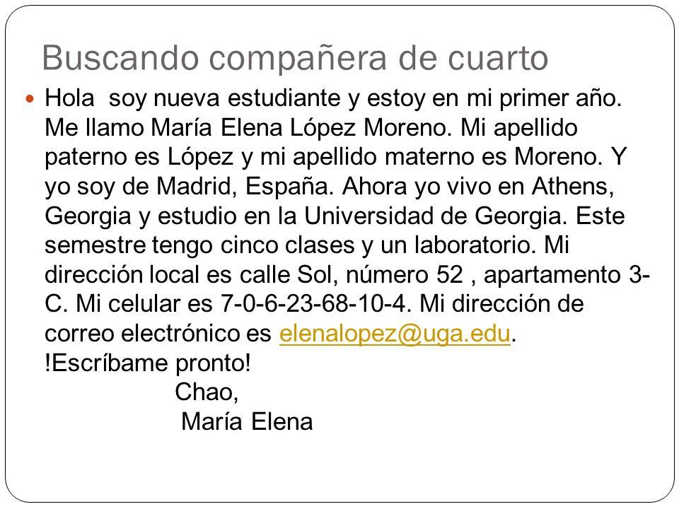 Buscando compañera de cuarto Hola soy nueva estudiante y estoy en mi primer año. Me llamo María Elena López Moreno. Mi apellido paterno es López y mi