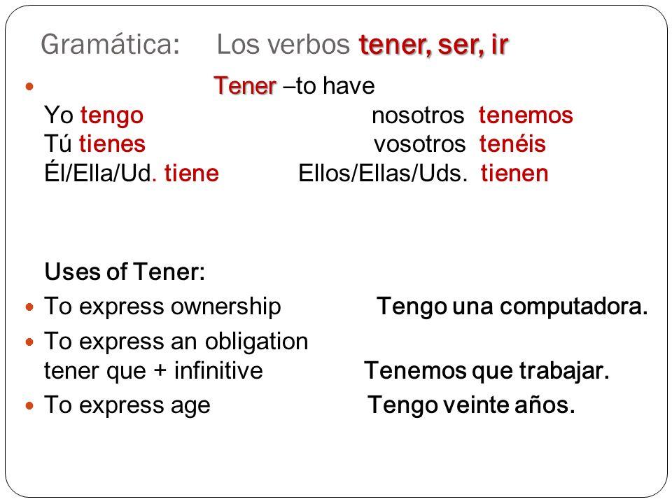 tener, ser, ir Gramática: Los verbos tener, ser, ir Tener Tener –to have Yo tengo nosotros tenemos Tú tienes vosotros tenéis Él/Ella/Ud. tiene Ellos/E