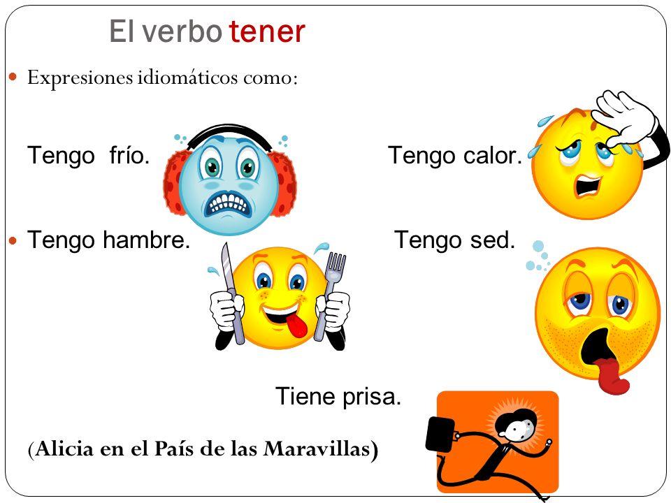 El verbo tener Expresiones idiomáticos como: Tengo frío. Tengo calor. Tengo hambre. Tengo sed. Tiene prisa. (Alicia en el País de las Maravillas)