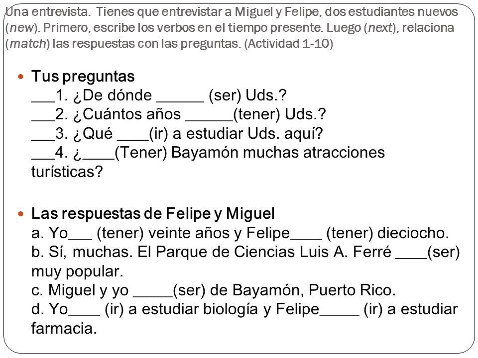 Una entrevista. Tienes que entrevistar a Miguel y Felipe, dos estudiantes nuevos (new). Primero, escribe los verbos en el tiempo presente. Luego (next