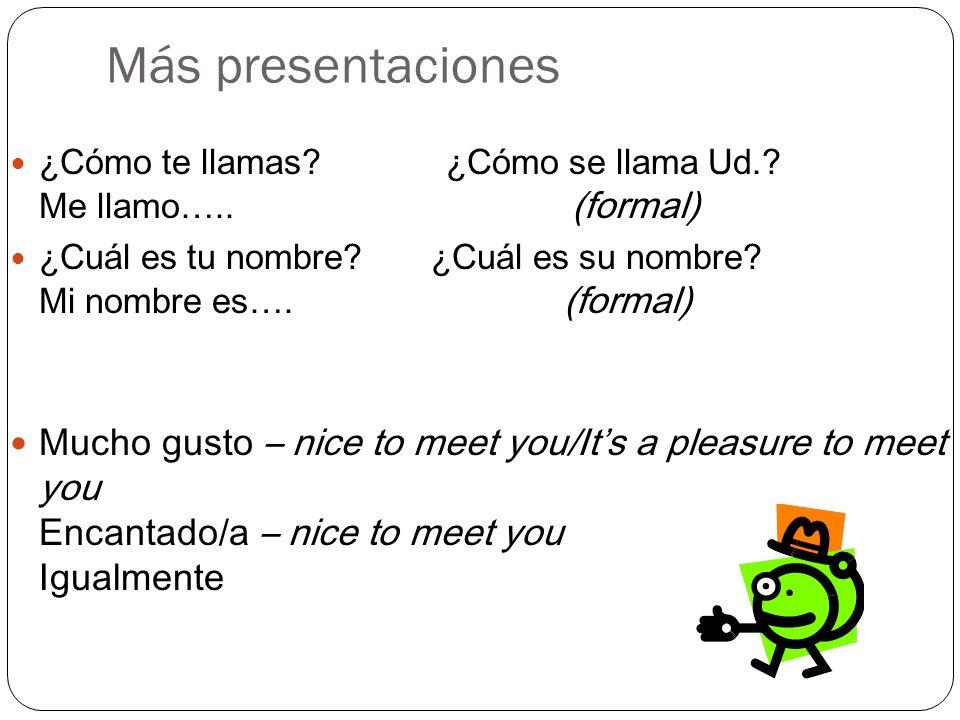 Más presentaciones ¿Cómo te llamas? ¿Cómo se llama Ud.? Me llamo….. (formal) ¿Cuál es tu nombre? ¿Cuál es su nombre? Mi nombre es…. (formal) Mucho gus