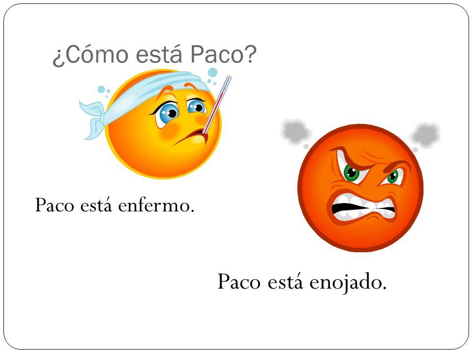 ¿Cómo está Paco? Paco está enfermo. Paco está enojado.
