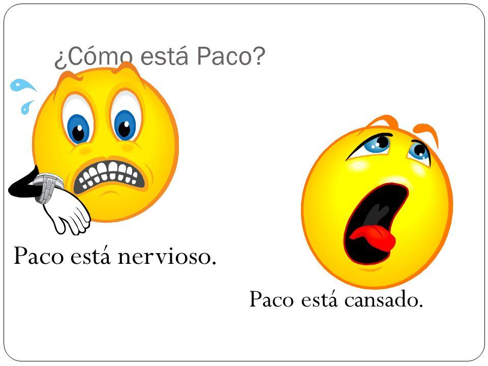 ¿Cómo está Paco? Paco está nervioso. Paco está cansado.