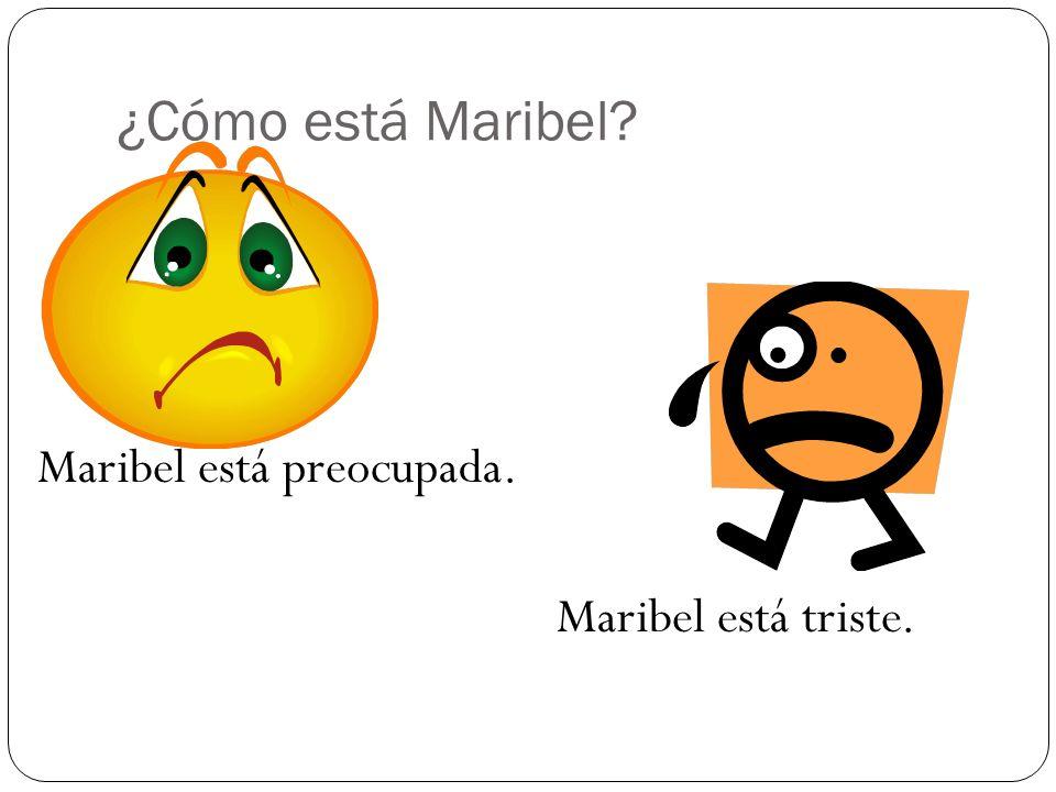¿Cómo está Maribel? Maribel está preocupada. Maribel está triste.