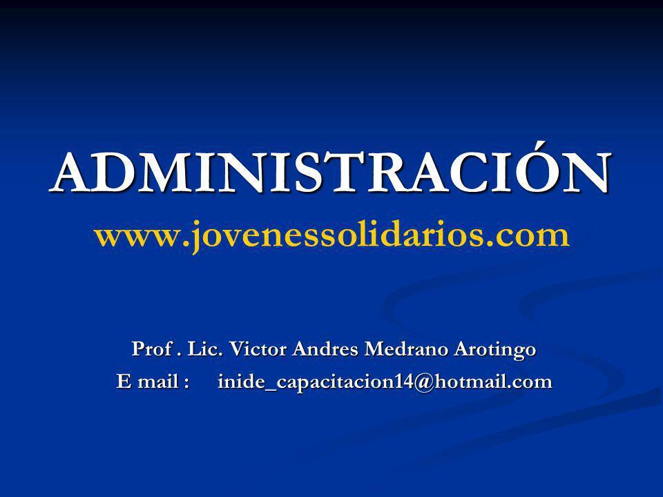 ADMINISTRACIÓN ADMINISTRACIÓN www.jovenessolidarios.com Prof. Lic. Victor Andres Medrano Arotingo E mail : inide_capacitacion14@hotmail.com