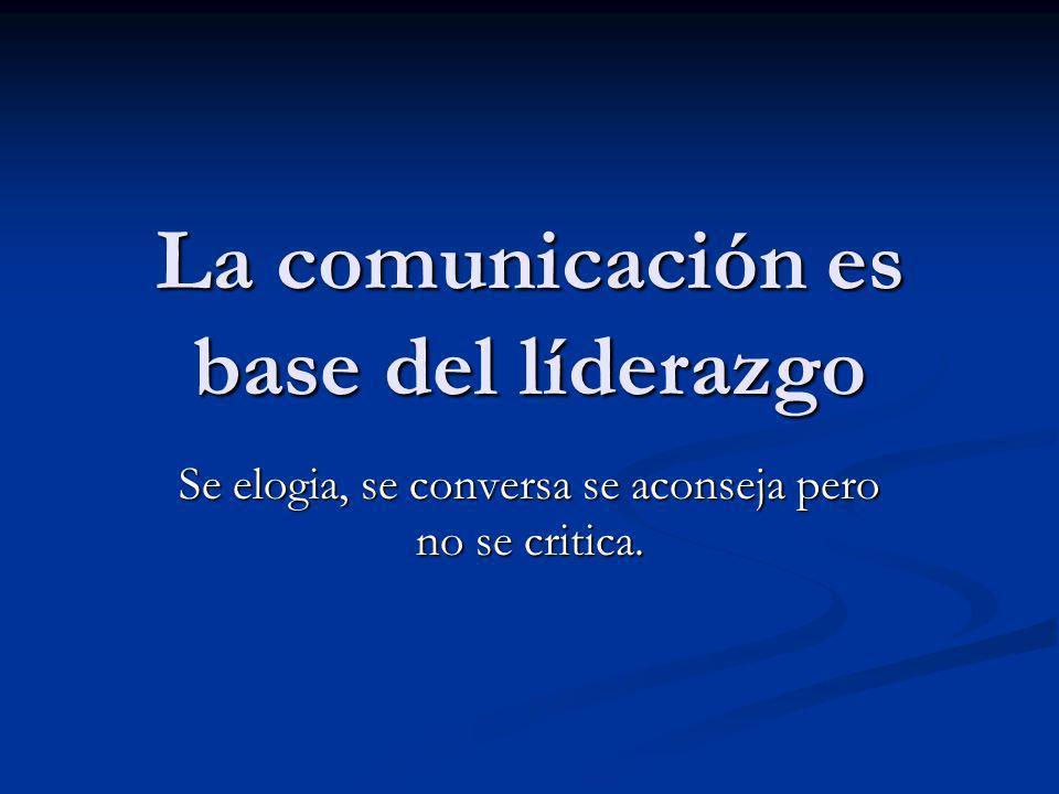 La comunicación es base del líderazgo Se elogia, se conversa se aconseja pero no se critica.