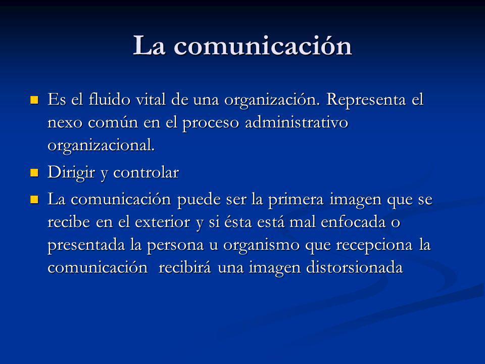 La comunicación Es el fluido vital de una organización. Representa el nexo común en el proceso administrativo organizacional. Es el fluido vital de un